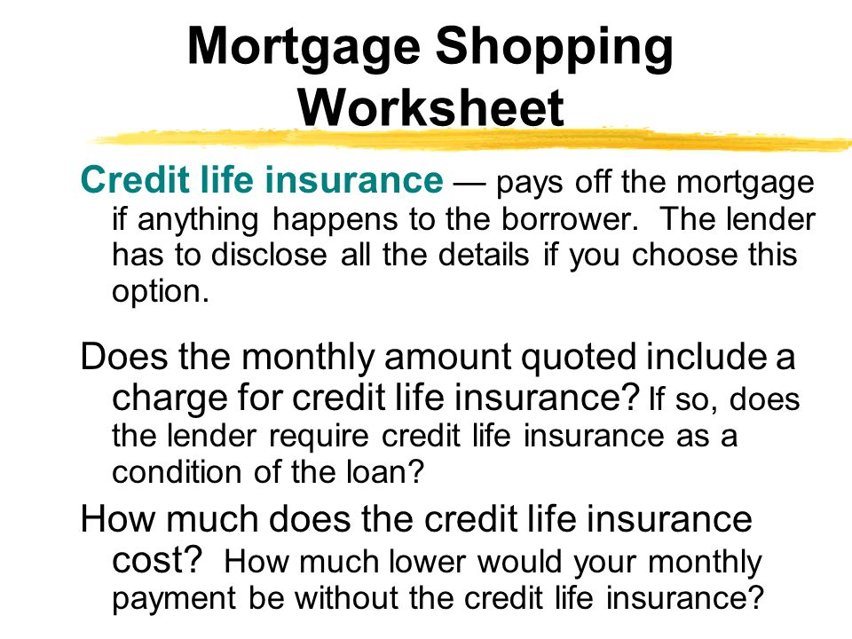 Credit life insurance — pays off the mortgage if anything happens to the borrower. The lender has to disclose all the details if you choose this optio