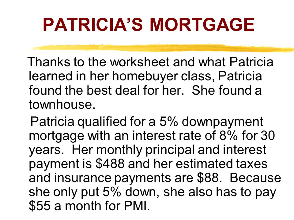 Thanks to the worksheet and what Patricia learned in her homebuyer class, Patricia found the best deal for her. She found a townhouse. Patricia qualif