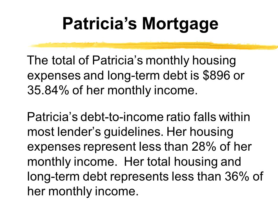The total of Patricia's monthly housing expenses and long-term debt is $896 or 35.84% of her monthly income. Patricia's debt-to-income ratio falls wit