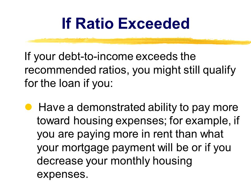 If Ratio Exceeded If your debt-to-income exceeds the recommended ratios, you might still qualify for the loan if you: Have a demonstrated ability to p