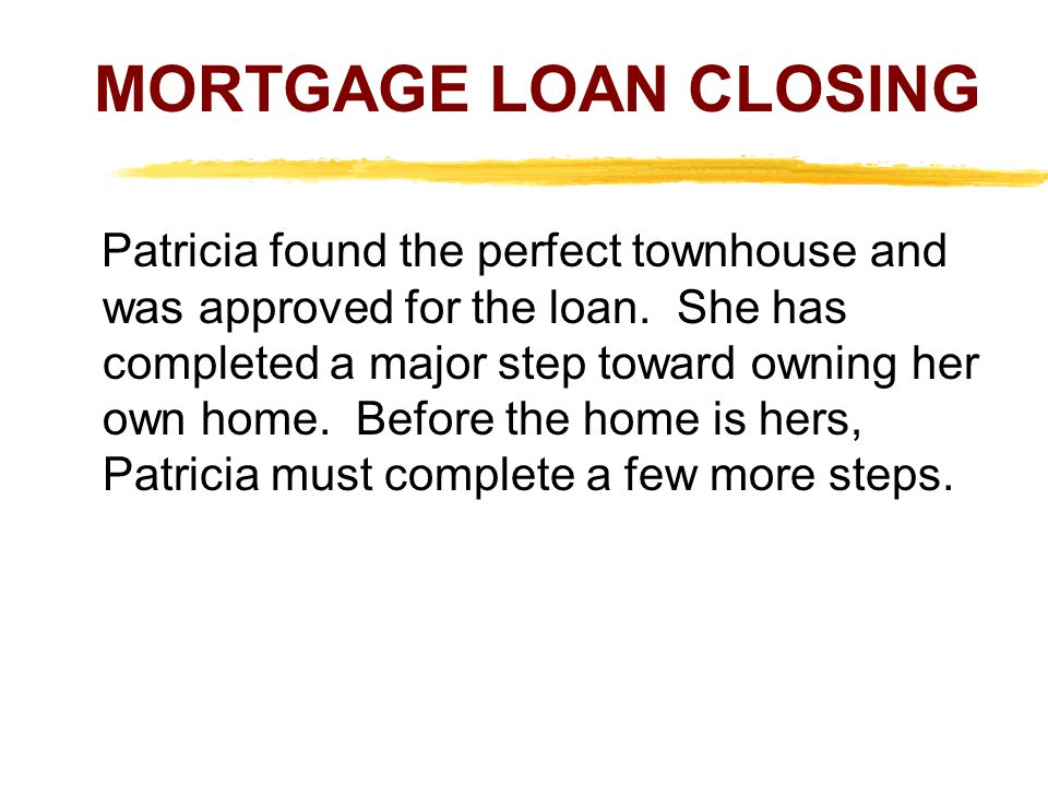 MORTGAGE LOAN CLOSING Patricia found the perfect townhouse and was approved for the loan.
