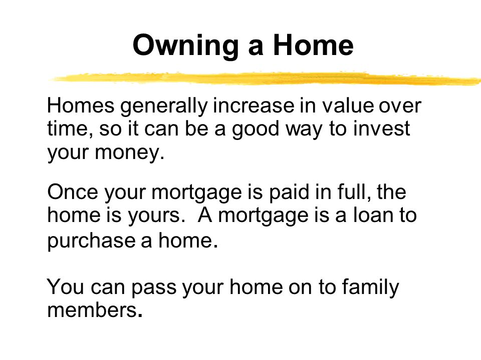 Homes generally increase in value over time, so it can be a good way to invest your money. Once your mortgage is paid in full, the home is yours. A mo