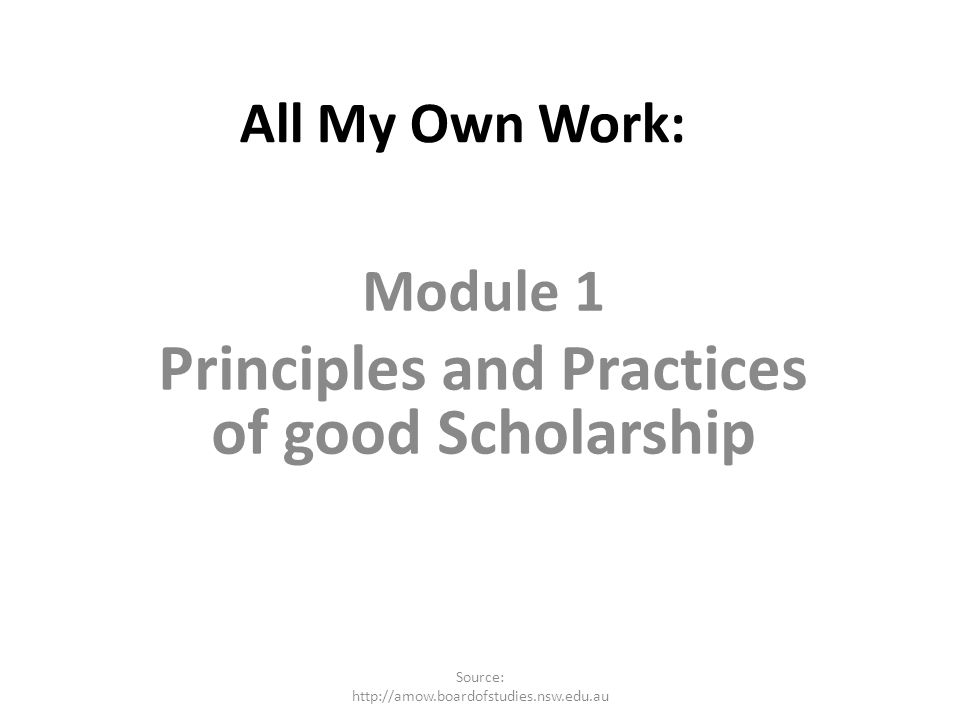 All My Own Work: Module 1 Principles and Practices of good Scholarship Source: http://amow.boardofstudies.nsw.edu.au