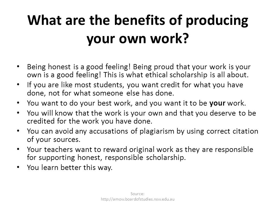 What are the benefits of producing your own work? Being honest is a good feeling! Being proud that your work is your own is a good feeling! This is wh