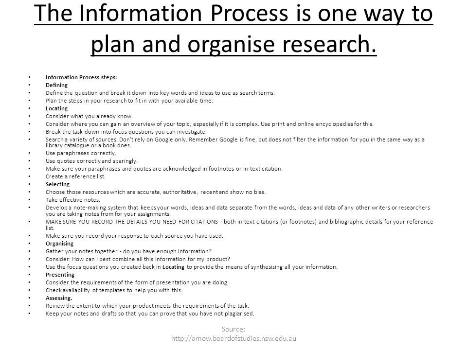 The Information Process is one way to plan and organise research. Information Process steps: Defining Define the question and break it down into key w