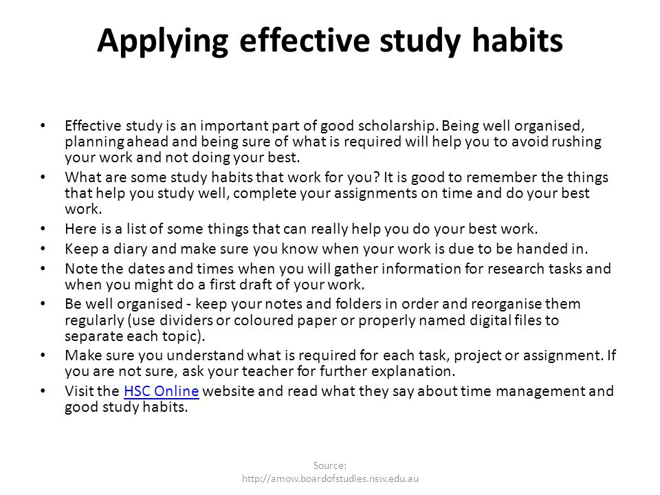 Applying effective study habits Effective study is an important part of good scholarship. Being well organised, planning ahead and being sure of what