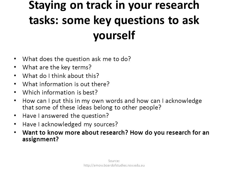 Staying on track in your research tasks: some key questions to ask yourself What does the question ask me to do? What are the key terms? What do I thi