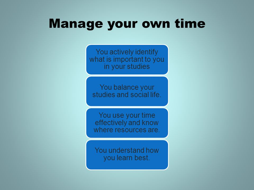 Manage your own time You actively identify what is important to you in your studies You balance your studies and social life.