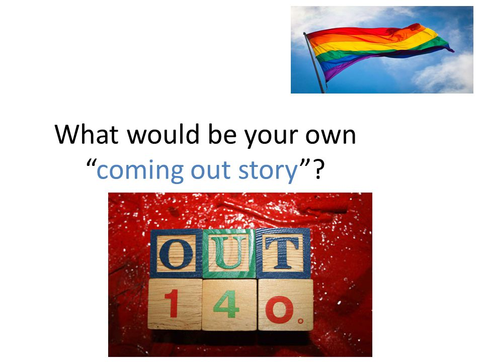 "What would be your own ""coming out story""?"