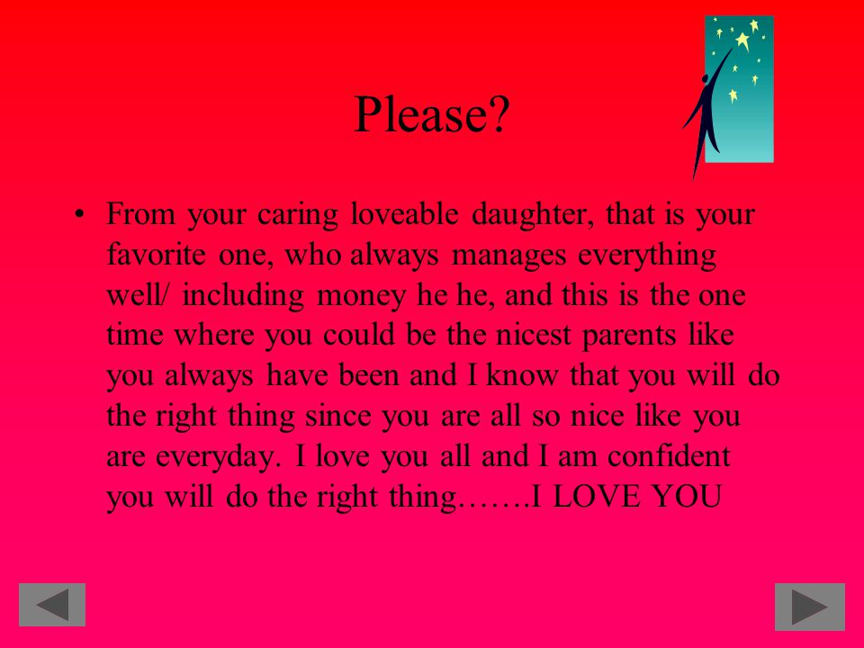 Please? From your caring loveable daughter, that is your favorite one, who always manages everything well/ including money he he, and this is the one