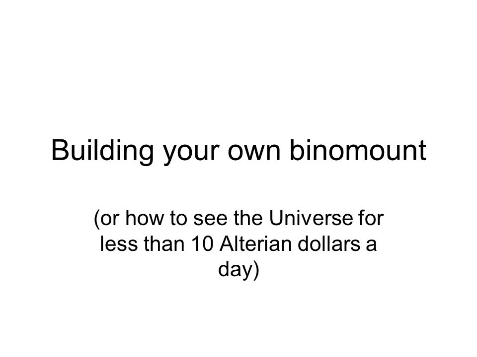 Building your own binomount (or how to see the Universe for less than 10 Alterian dollars a day)