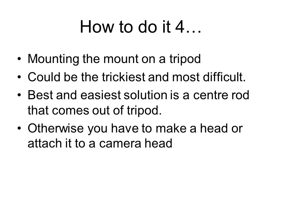 How to do it 4… Mounting the mount on a tripod Could be the trickiest and most difficult. Best and easiest solution is a centre rod that comes out of