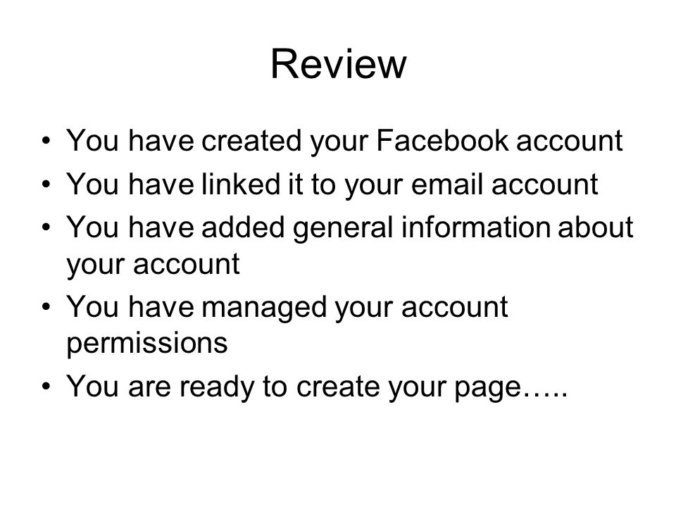 Review You have created your Facebook account You have linked it to your email account You have added general information about your account You have managed your account permissions You are ready to create your page…..