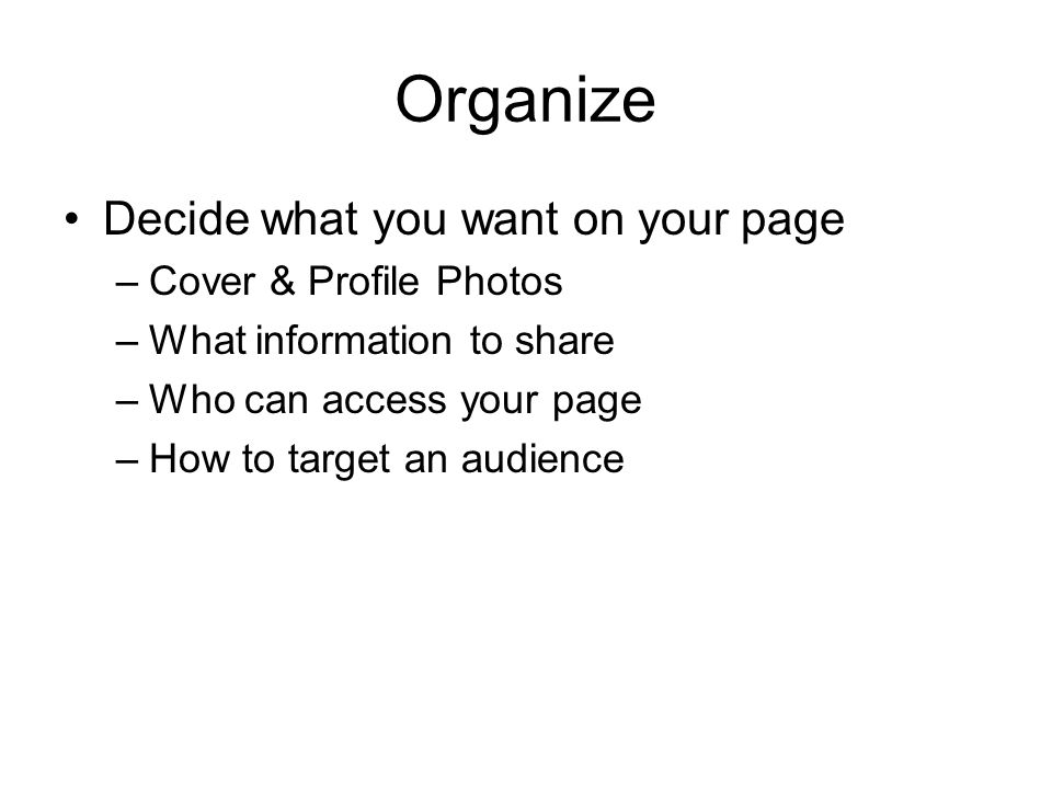 Organize Decide what you want on your page –Cover & Profile Photos –What information to share –Who can access your page –How to target an audience
