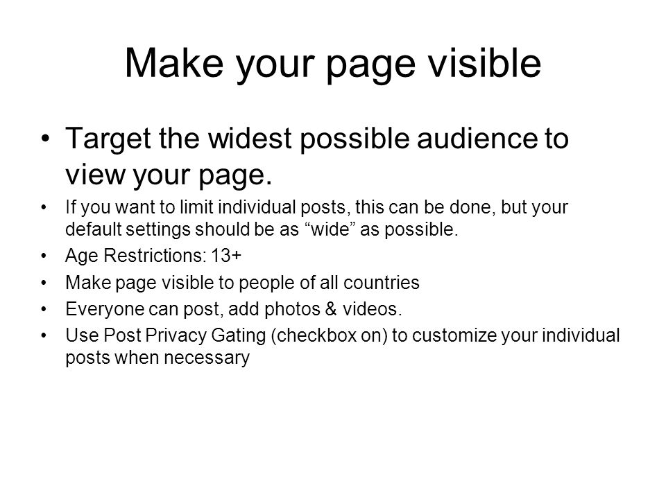 Make your page visible Target the widest possible audience to view your page. If you want to limit individual posts, this can be done, but your defaul