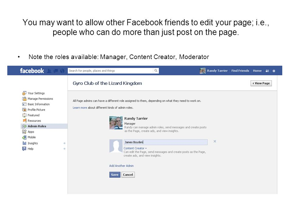 You may want to allow other Facebook friends to edit your page; i.e., people who can do more than just post on the page.