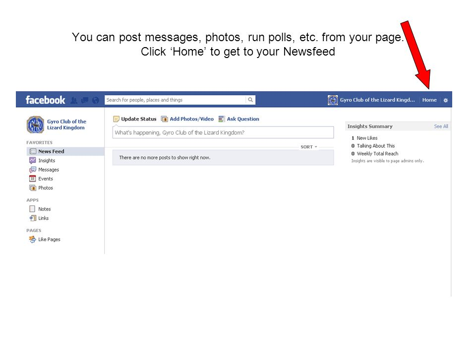 You can post messages, photos, run polls, etc. from your page. Click 'Home' to get to your Newsfeed