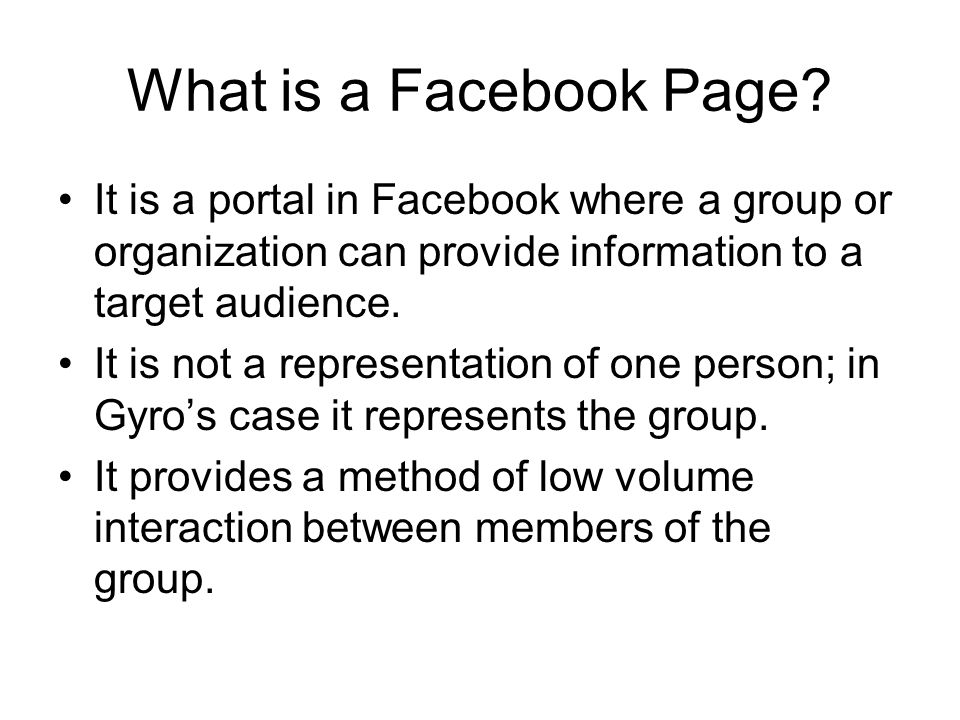 What is a Facebook Page? It is a portal in Facebook where a group or organization can provide information to a target audience. It is not a representa