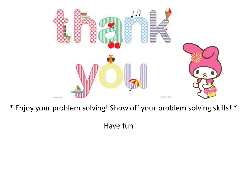 * Enjoy your problem solving! Show off your problem solving skills! * Have fun!