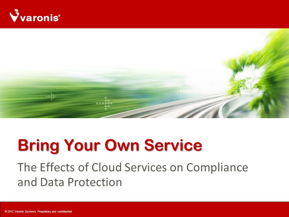 Bring Your Own Service The Effects of Cloud Services on Compliance and Data Protection © 2012 Varonis Systems.