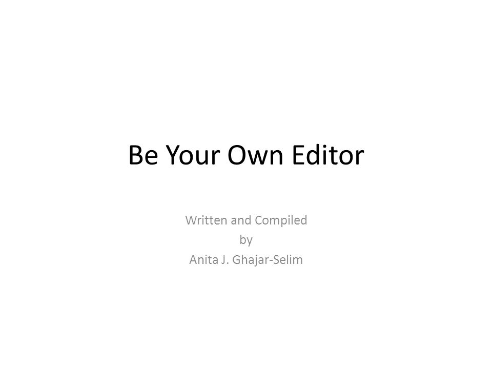 Be Your Own Editor Written and Compiled by Anita J. Ghajar-Selim