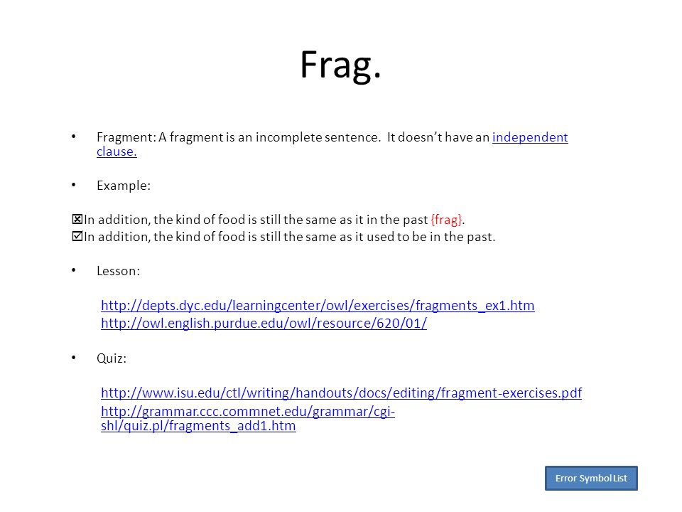 Frag. Fragment: A fragment is an incomplete sentence.