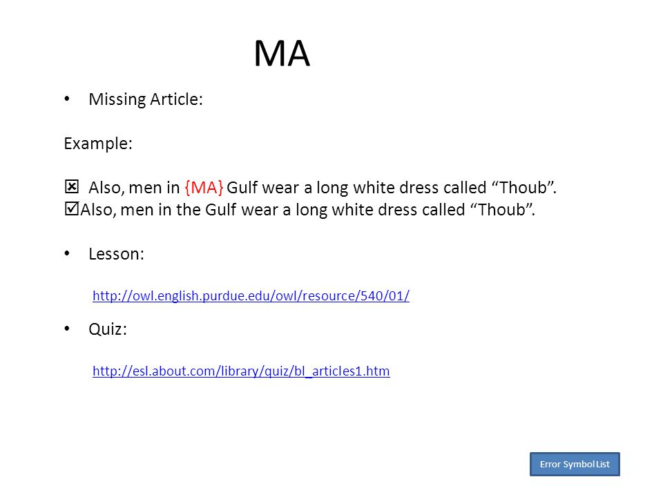 MA Missing Article: Example:  Also, men in {MA} Gulf wear a long white dress called Thoub .
