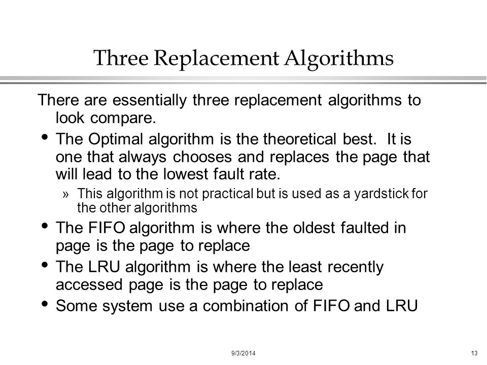 9/3/201413 Three Replacement Algorithms There are essentially three replacement algorithms to look compare.