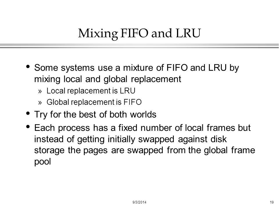 9/3/ Mixing FIFO and LRU Some systems use a mixture of FIFO and LRU by mixing local and global replacement »Local replacement is LRU »Global replacement is FIFO Try for the best of both worlds Each process has a fixed number of local frames but instead of getting initially swapped against disk storage the pages are swapped from the global frame pool