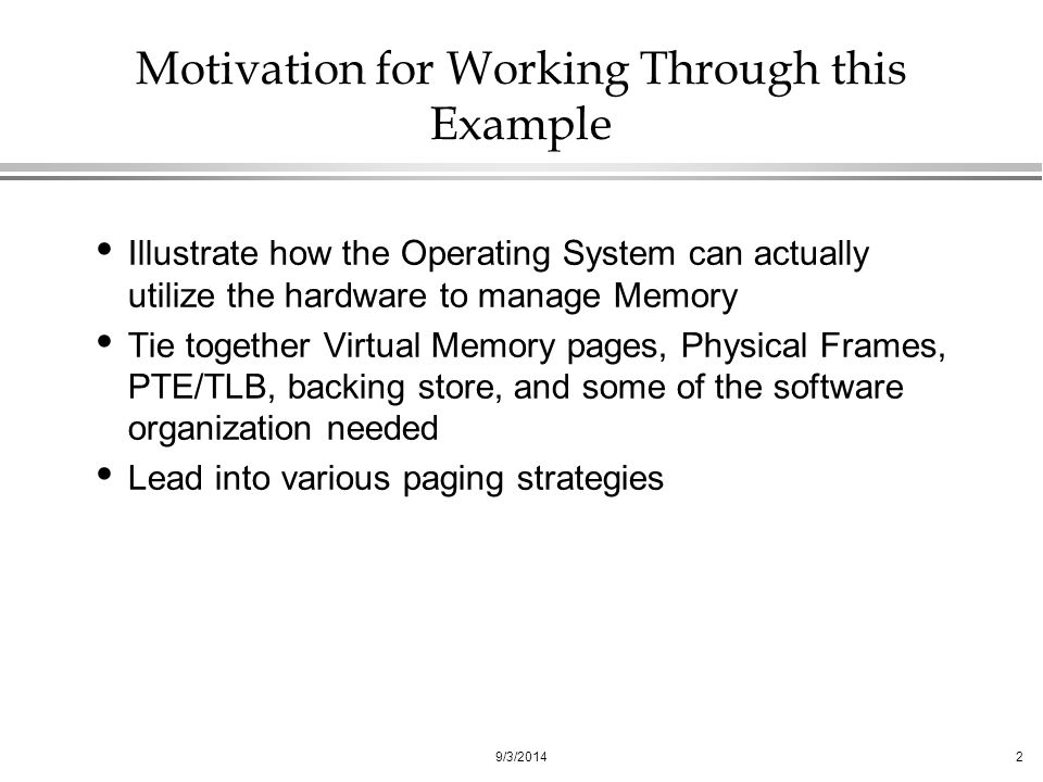 9/3/20142 Motivation for Working Through this Example Illustrate how the Operating System can actually utilize the hardware to manage Memory Tie together Virtual Memory pages, Physical Frames, PTE/TLB, backing store, and some of the software organization needed Lead into various paging strategies