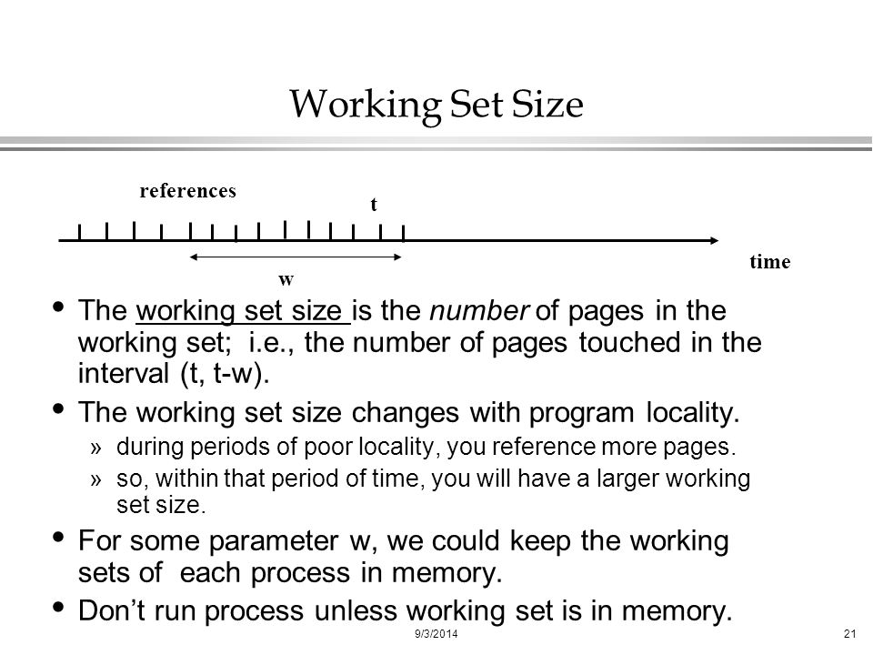 9/3/201421 Working Set Size The working set size is the number of pages in the working set; i.e., the number of pages touched in the interval (t, t-w).