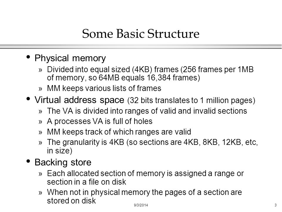 9/3/20143 Some Basic Structure Physical memory »Divided into equal sized (4KB) frames (256 frames per 1MB of memory, so 64MB equals 16,384 frames) »MM keeps various lists of frames Virtual address space (32 bits translates to 1 million pages) »The VA is divided into ranges of valid and invalid sections »A processes VA is full of holes »MM keeps track of which ranges are valid »The granularity is 4KB (so sections are 4KB, 8KB, 12KB, etc, in size) Backing store »Each allocated section of memory is assigned a range or section in a file on disk »When not in physical memory the pages of a section are stored on disk