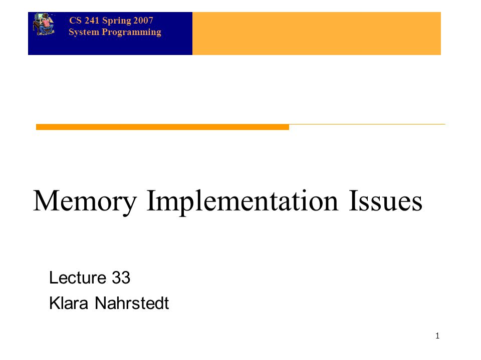 CS 241 Spring 2007 System Programming 1 Memory Implementation Issues Lecture 33 Klara Nahrstedt