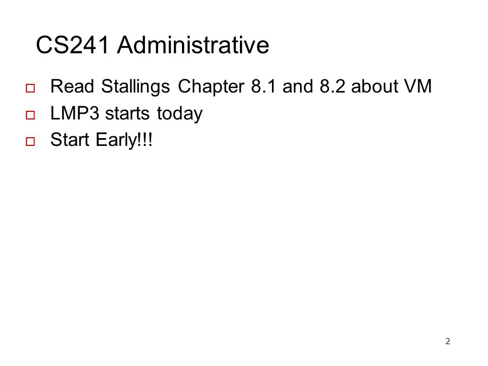 2 CS241 Administrative  Read Stallings Chapter 8.1 and 8.2 about VM  LMP3 starts today  Start Early!!!