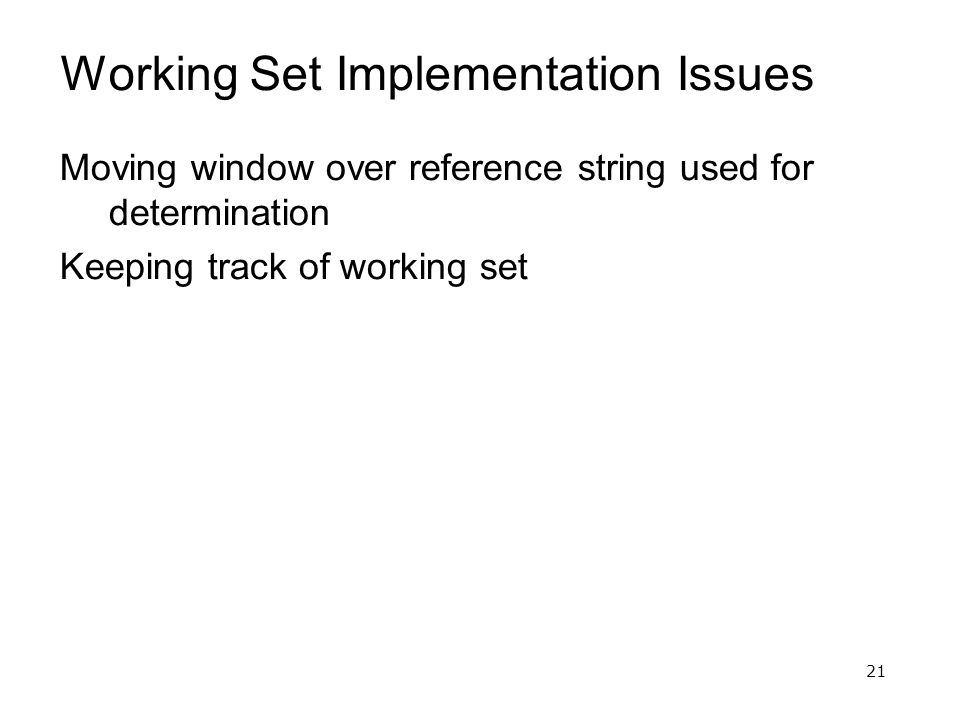 21 Working Set Implementation Issues Moving window over reference string used for determination Keeping track of working set