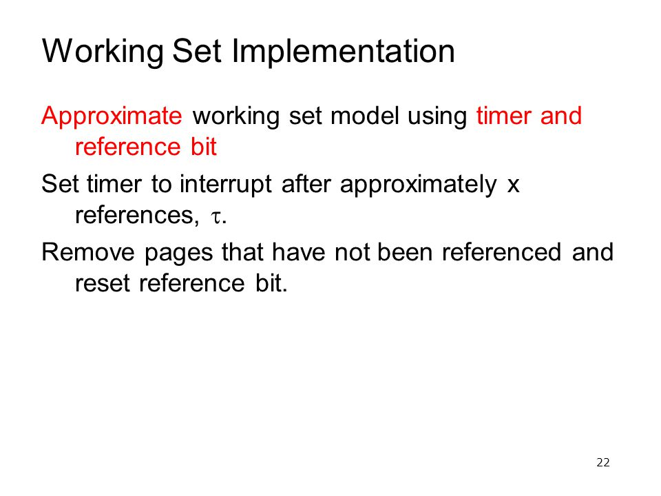 22 Working Set Implementation Approximate working set model using timer and reference bit Set timer to interrupt after approximately x references, .