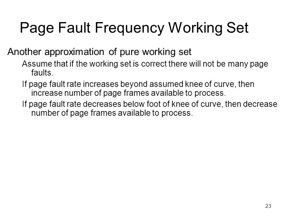 23 Page Fault Frequency Working Set Another approximation of pure working set Assume that if the working set is correct there will not be many page faults.