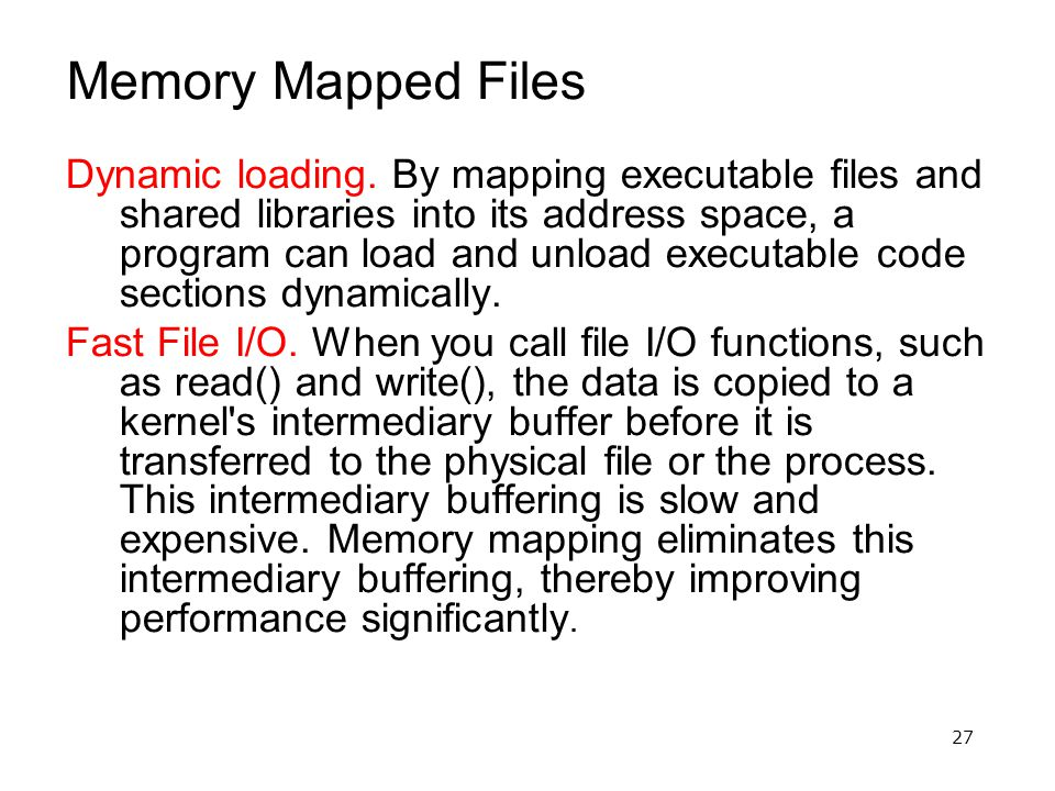 27 Memory Mapped Files Dynamic loading. By mapping executable files and shared libraries into its address space, a program can load and unload executa