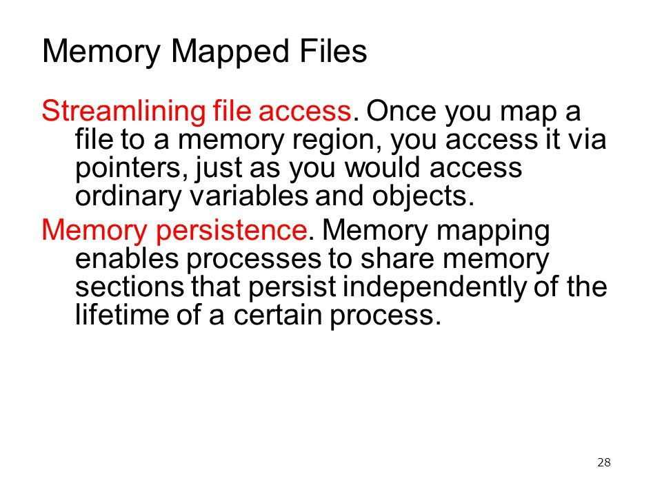 28 Memory Mapped Files Streamlining file access. Once you map a file to a memory region, you access it via pointers, just as you would access ordinary