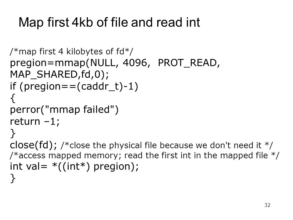 32 Map first 4kb of file and read int /*map first 4 kilobytes of fd*/ pregion=mmap(NULL, 4096, PROT_READ, MAP_SHARED,fd,0); if (pregion==(caddr_t)-1)