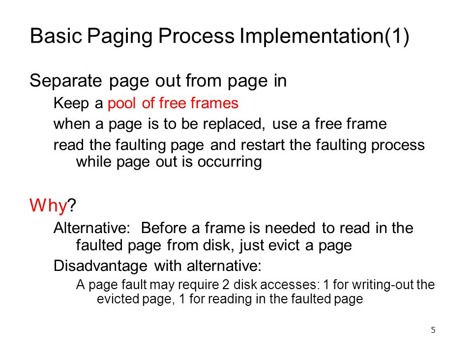 5 Basic Paging Process Implementation(1) Separate page out from page in Keep a pool of free frames when a page is to be replaced, use a free frame read the faulting page and restart the faulting process while page out is occurring Why.