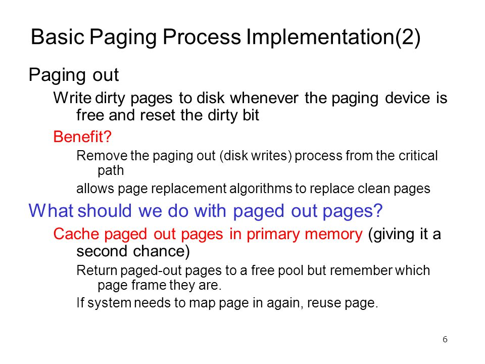 6 Basic Paging Process Implementation(2) Paging out Write dirty pages to disk whenever the paging device is free and reset the dirty bit Benefit.