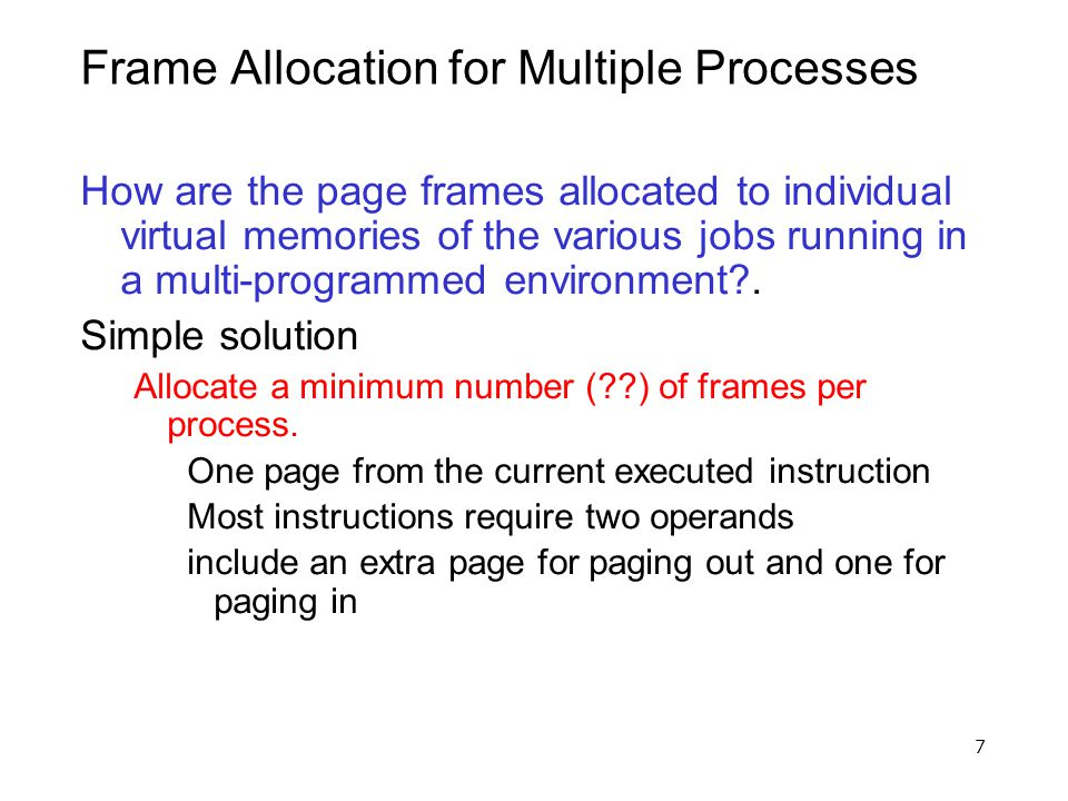 7 Frame Allocation for Multiple Processes How are the page frames allocated to individual virtual memories of the various jobs running in a multi-prog