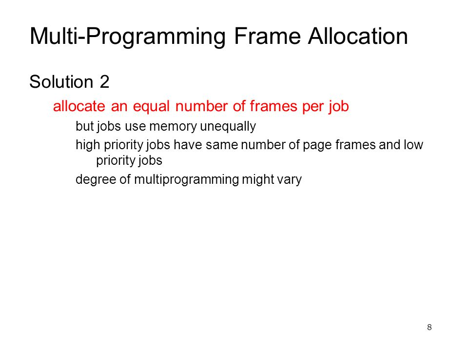 8 Multi-Programming Frame Allocation Solution 2 allocate an equal number of frames per job but jobs use memory unequally high priority jobs have same