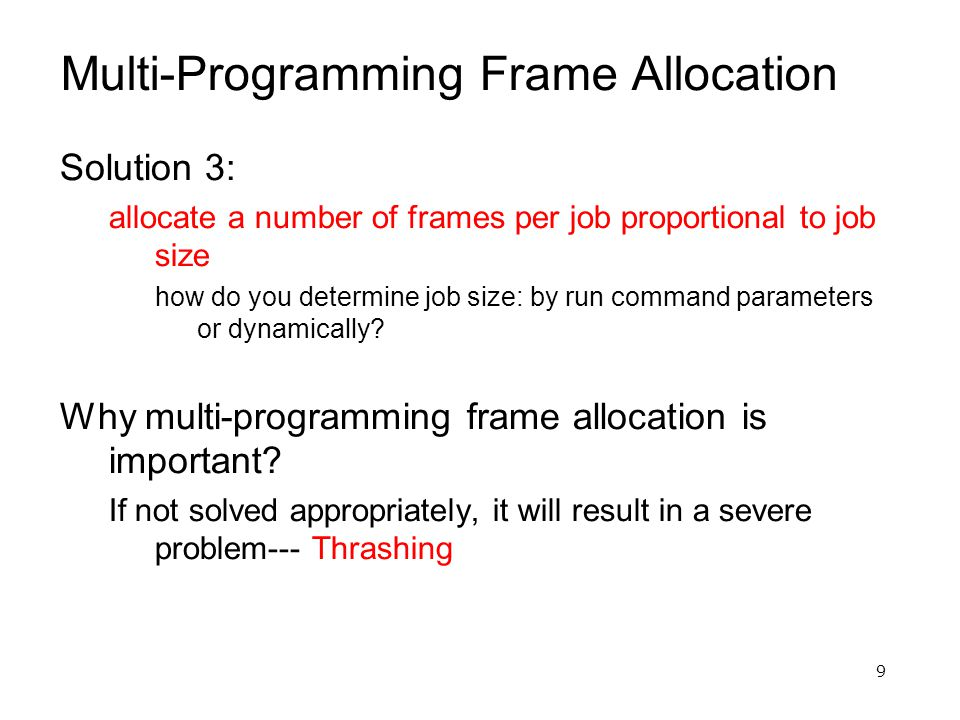 9 Multi-Programming Frame Allocation Solution 3: allocate a number of frames per job proportional to job size how do you determine job size: by run command parameters or dynamically.