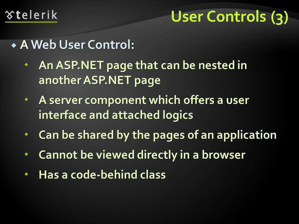 User Controls (3)  A Web User Control:  An ASP.NET page that can be nested in another ASP.NET page  A server component which offers a user interface and attached logics  Can be shared by the pages of an application  Cannot be viewed directly in a browser  Has a code-behind class