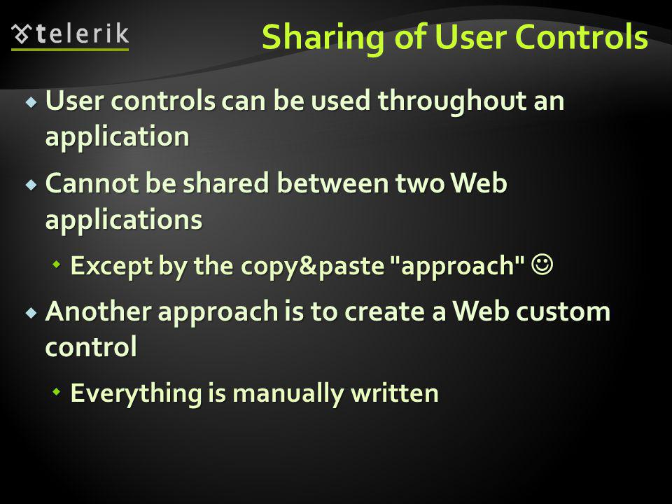 Sharing of User Controls  User controls can be used throughout an application  Cannot be shared between two Web applications  Except by the copy&paste approach  Except by the copy&paste approach  Another approach is to create a Web custom control  Everything is manually written