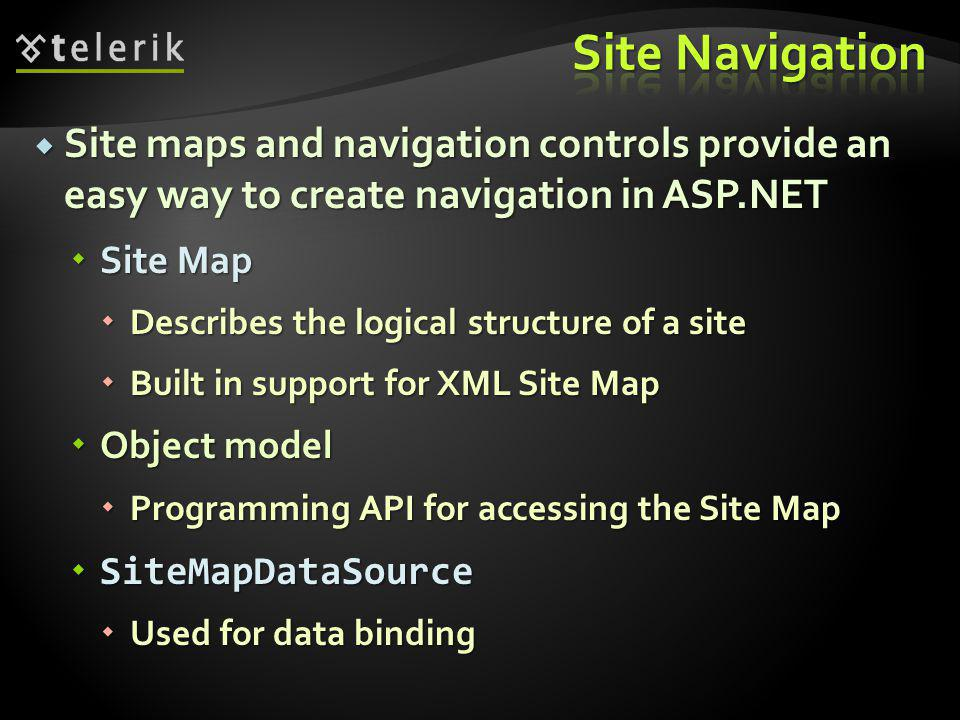  Site maps and navigation controls provide an easy way to create navigation in ASP.NET  Site Map  Describes the logical structure of a site  Built in support for XML Site Map  Object model  Programming API for accessing the Site Map  SiteMapDataSource  Used for data binding