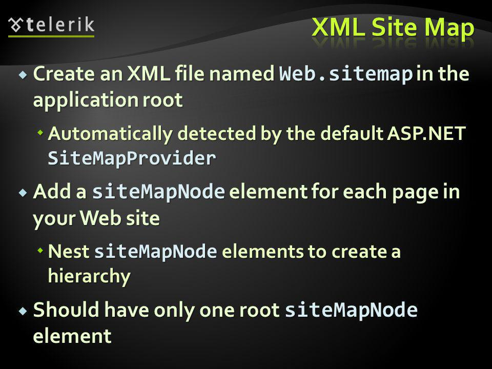  Create an XML file named Web.sitemap in the application root  Automatically detected by the default ASP.NET SiteMapProvider  Add a siteMapNode element for each page in your Web site  Nest siteMapNode elements to create a hierarchy  Should have only one root siteMapNode element