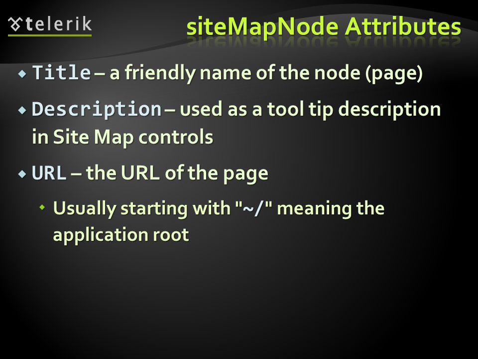  Title – a friendly name of the node (page)  Description – used as a tool tip description in Site Map controls  URL – the URL of the page  Usually starting with ~/ meaning the application root